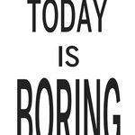 Today Is Not Boring